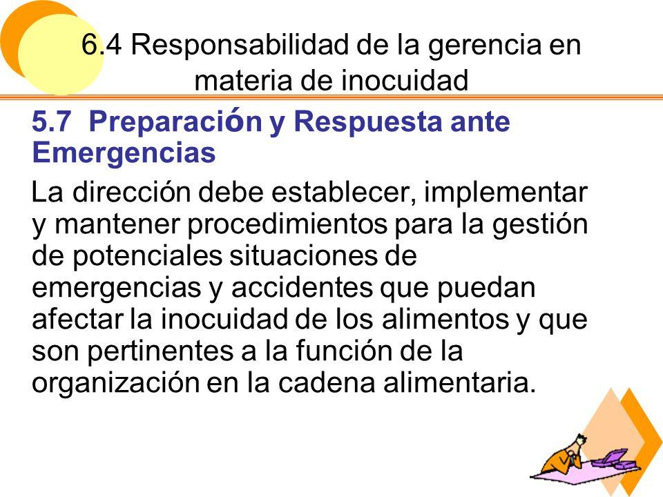 6.4 Responsabilidad de la gerencia en materia de inocuidad 5.8 Revisi ó n por la Gerencia La dirección, ha intervalos programados, ha de revisar el sistema de seguridad a fin de garantizar que resulta apropiado así como de su eficacia.