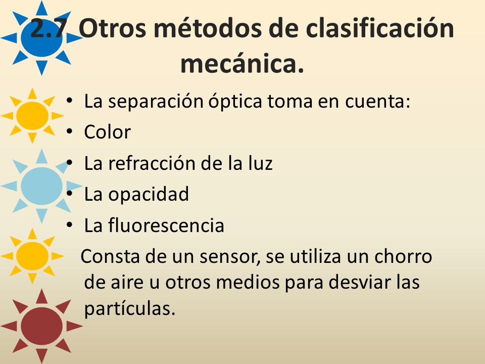 2.7Otros métodos de clasificación mecánica. La separación óptica toma en cuenta: Color La refracción de la luz La opacidad La fluorescencia Consta de