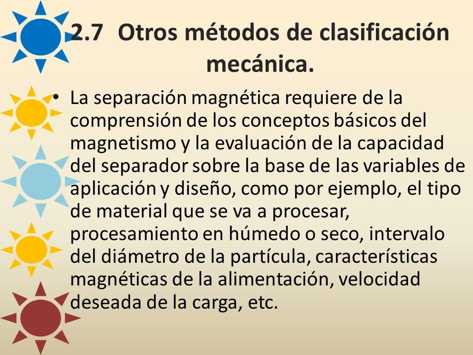 2.7Otros métodos de clasificación mecánica. La separación magnética requiere de la comprensión de los conceptos básicos del magnetismo y la evaluación