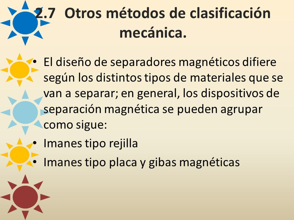 2.7Otros métodos de clasificación mecánica. El diseño de separadores magnéticos difiere según los distintos tipos de materiales que se van a separar;