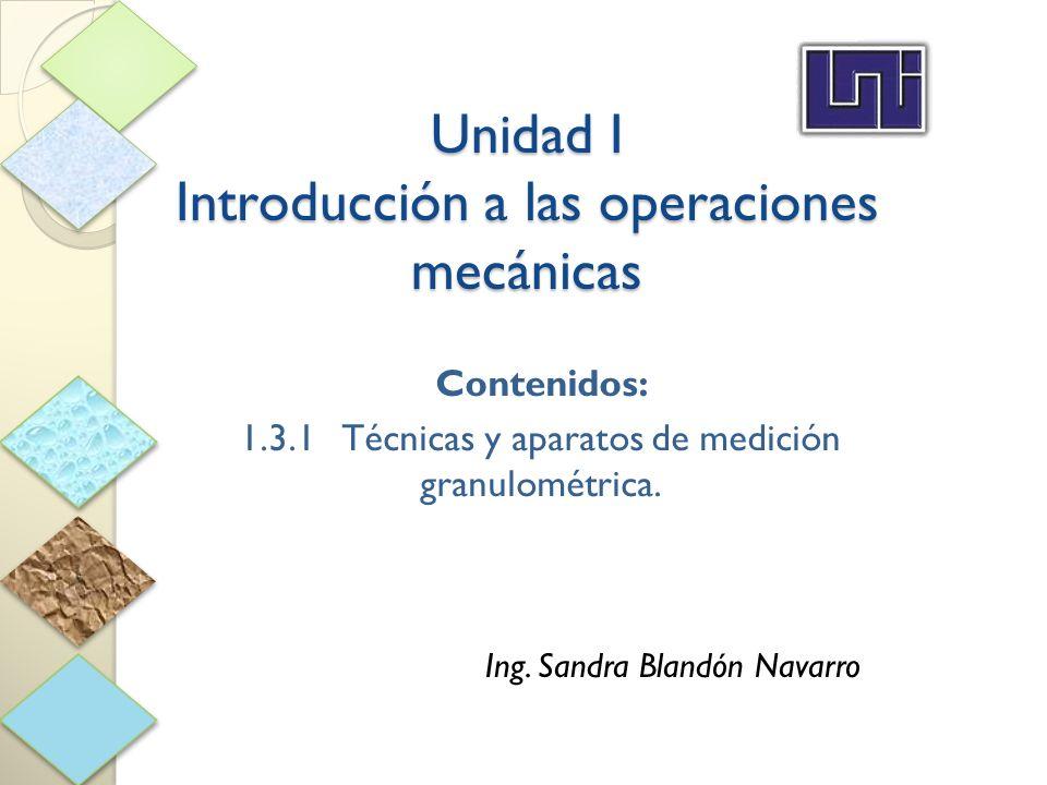 Unidad I Introducción a las operaciones mecánicas Contenidos: 1.3.1Técnicas y aparatos de medición granulométrica. Ing. Sandra Blandón Navarro
