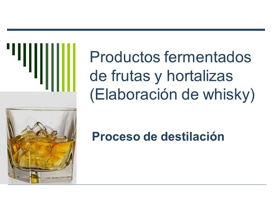 Productos fermentados de frutas y hortalizas (Elaboración de whisky) Proceso de destilación