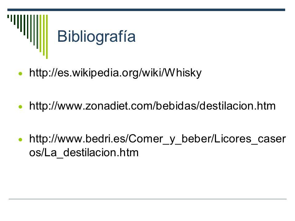 Bibliografía http://es.wikipedia.org/wiki/Whisky http://www.zonadiet.com/bebidas/destilacion.htm http://www.bedri.es/Comer_y_beber/Licores_caser os/La