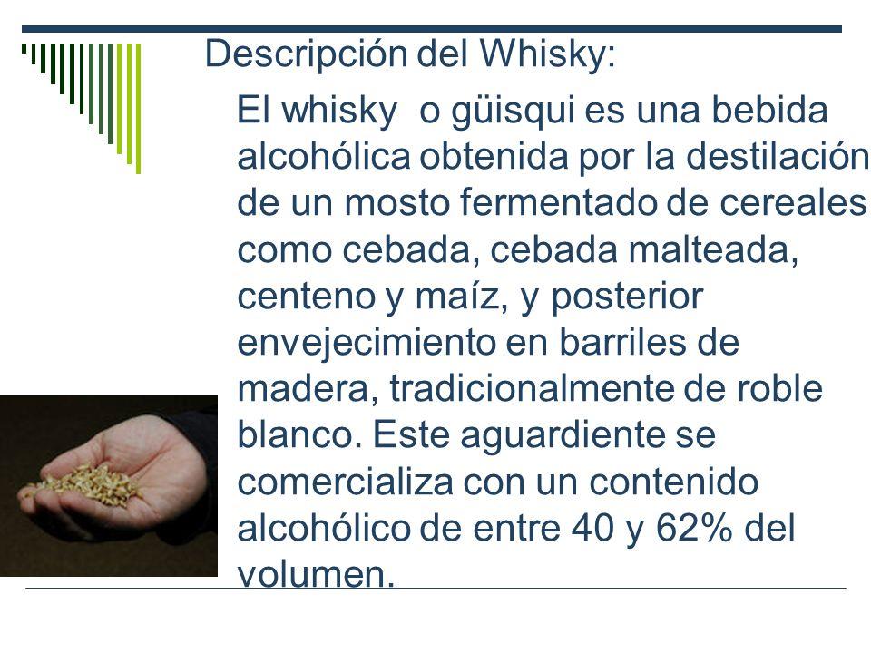 Descripción del Whisky: El whisky o güisqui es una bebida alcohólica obtenida por la destilación de un mosto fermentado de cereales como cebada, cebad