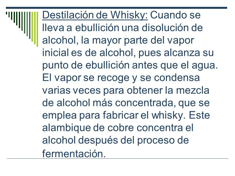 Destilación de Whisky: Cuando se lleva a ebullición una disolución de alcohol, la mayor parte del vapor inicial es de alcohol, pues alcanza su punto d
