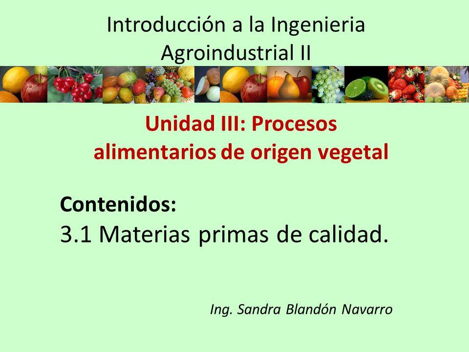 Introducción a la Ingenieria Agroindustrial II Unidad III: Procesos alimentarios de origen vegetal Contenidos: 3.1 Materias primas de calidad. Ing. Sa