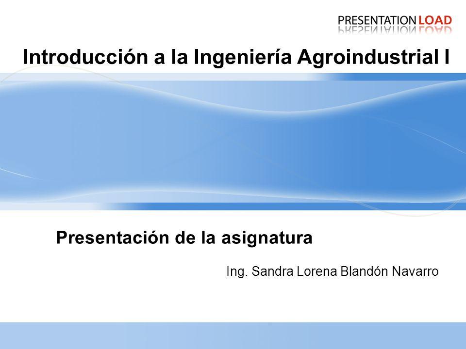 Introducción a la Ingeniería Agroindustrial I Ing. Sandra Lorena Blandón Navarro Presentación de la asignatura