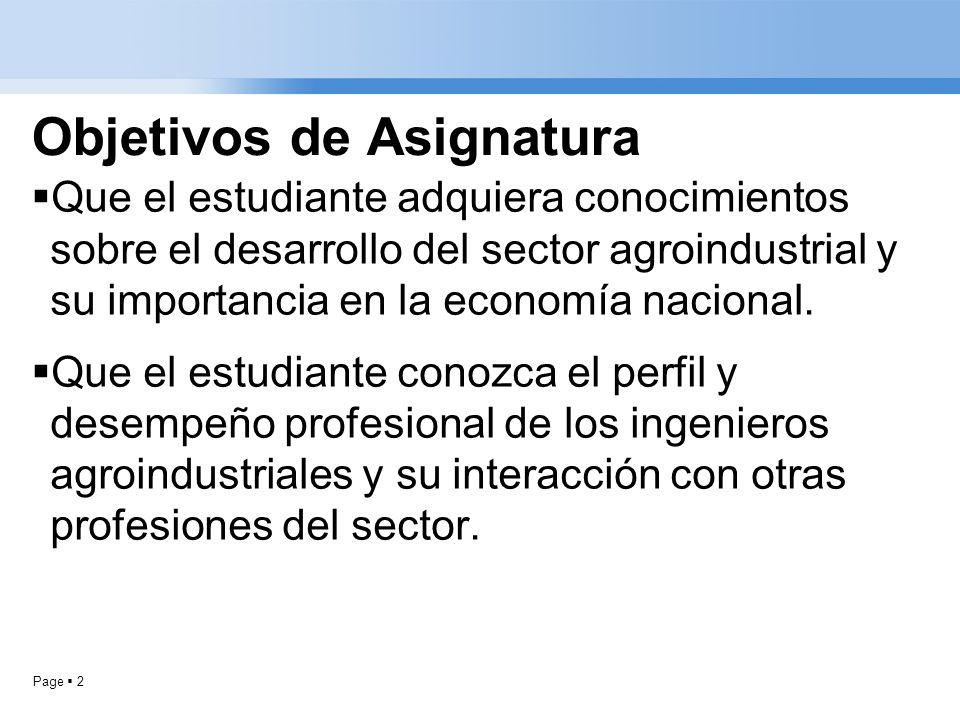 Page 2 Objetivos de Asignatura Que el estudiante adquiera conocimientos sobre el desarrollo del sector agroindustrial y su importancia en la economía