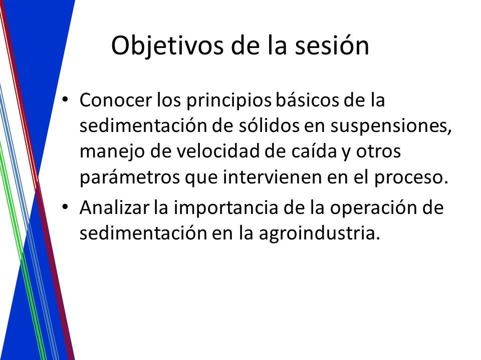 Objetivos de la sesión Conocer los principios básicos de la sedimentación de sólidos en suspensiones, manejo de velocidad de caída y otros parámetros