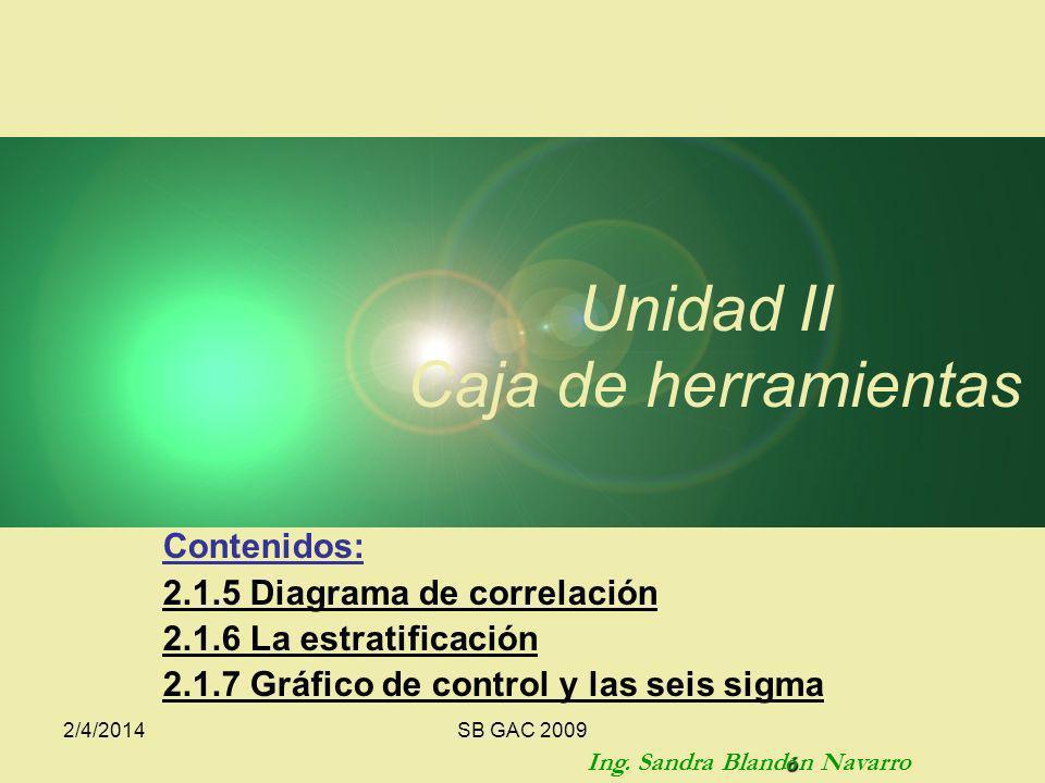 2/4/2014SB GAC 2009 Contenidos: 2.1.5 Diagrama de correlación 2.1.6 La estratificación 2.1.7 Gráfico de control y las seis sigma Unidad II Caja de herramientas ó Ing.