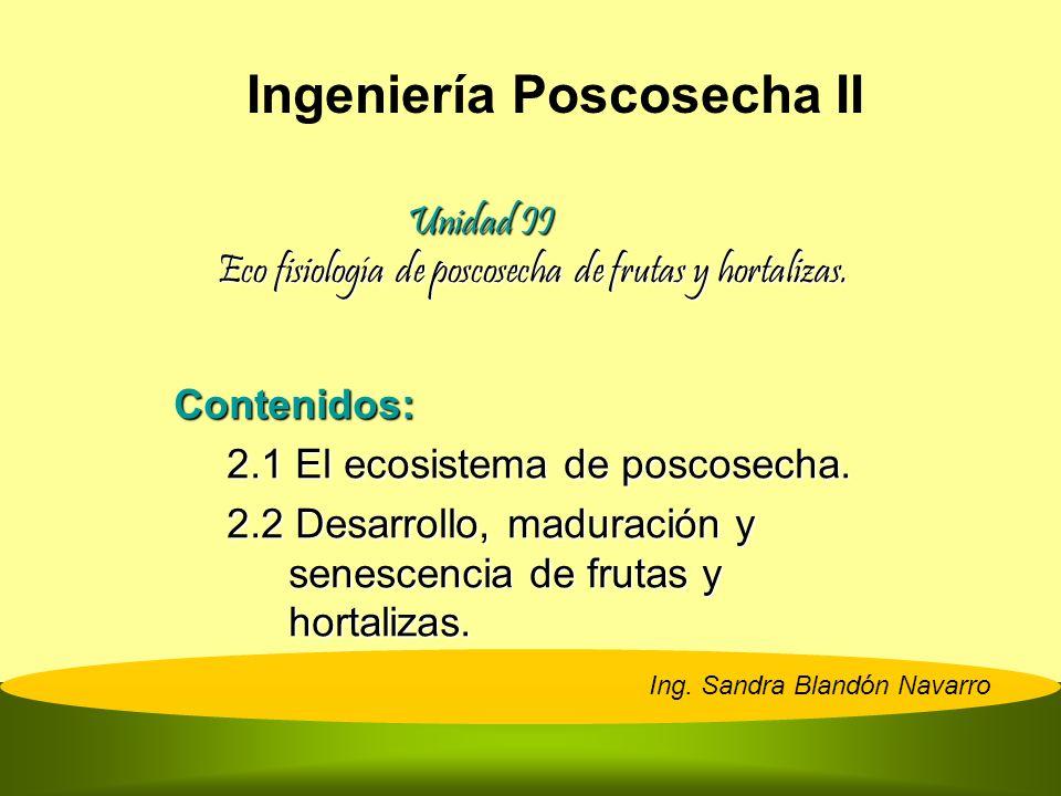 Unidad II Eco fisiología de poscosecha de frutas y hortalizas. Contenidos: 2.1 El ecosistema de poscosecha. 2.2 Desarrollo, maduración y senescencia d