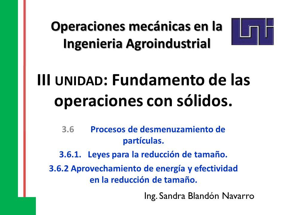 III UNIDAD : Fundamento de las operaciones con sólidos. 3.6Procesos de desmenuzamiento de partículas. 3.6.1.Leyes para la reducción de tamaño. 3.6.2 A