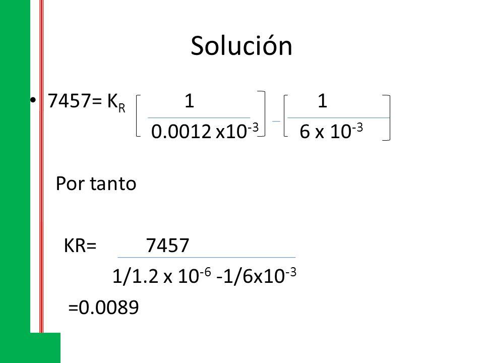 Solución 7457= K R 1 1 0.0012 x10 -3 6 x 10 -3 Por tanto KR= 7457 1/1.2 x 10 -6 -1/6x10 -3 =0.0089
