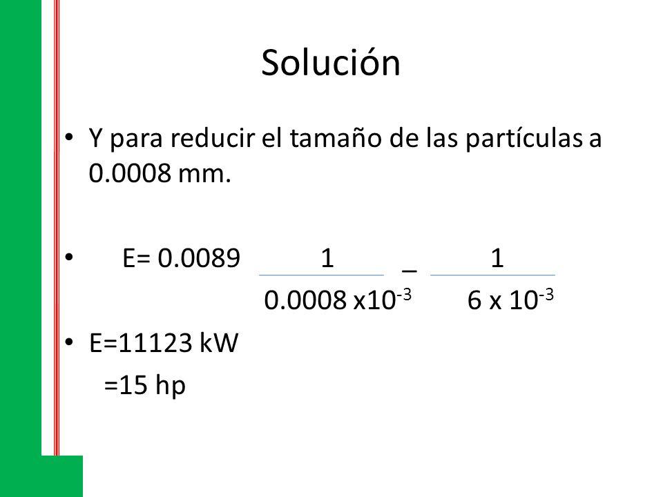 Solución Y para reducir el tamaño de las partículas a 0.0008 mm. E= 0.0089 1 _ 1 0.0008 x10 -3 6 x 10 -3 E=11123 kW =15 hp