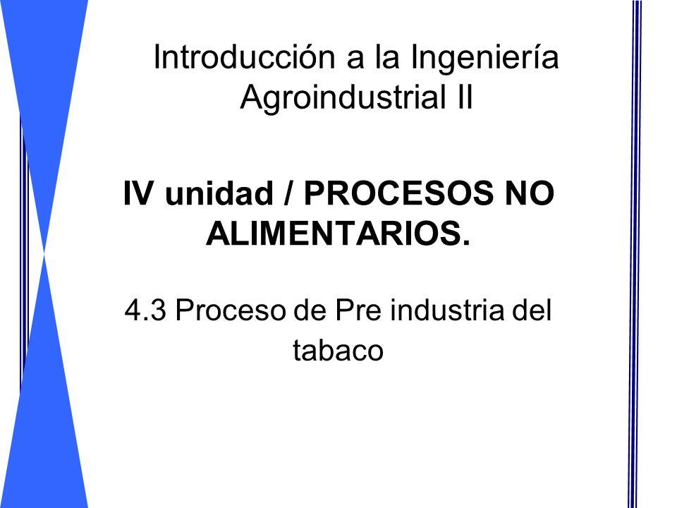 IV unidad / PROCESOS NO ALIMENTARIOS. 4.3 Proceso de Pre industria del tabaco Introducción a la Ingeniería Agroindustrial II