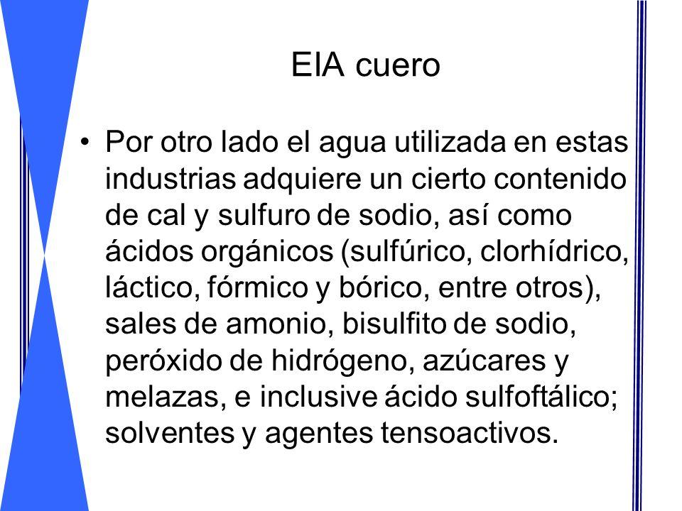 EIA cuero Por otro lado el agua utilizada en estas industrias adquiere un cierto contenido de cal y sulfuro de sodio, así como ácidos orgánicos (sulfú
