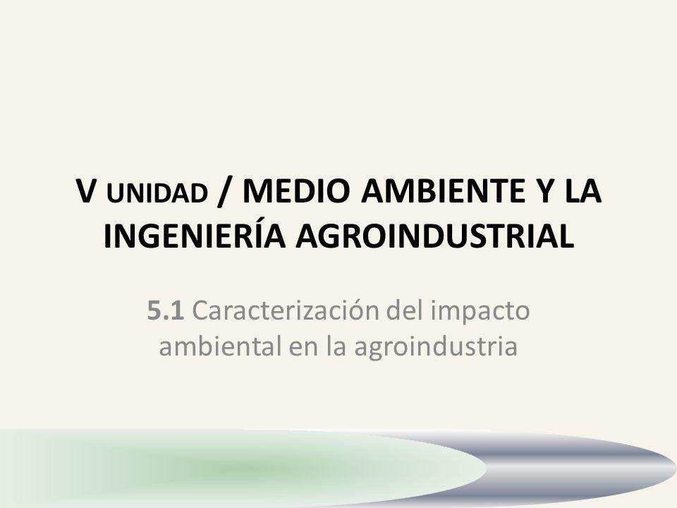 V UNIDAD / MEDIO AMBIENTE Y LA INGENIERÍA AGROINDUSTRIAL 5.1 Caracterización del impacto ambiental en la agroindustria