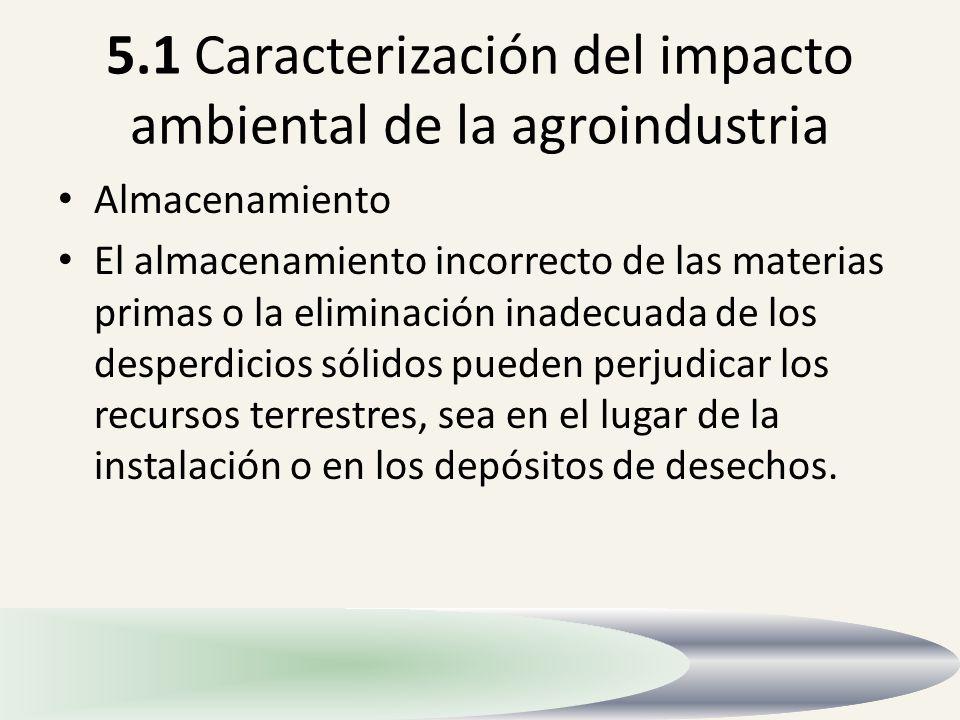 5.1 Caracterización del impacto ambiental de la agroindustria Almacenamiento El almacenamiento incorrecto de las materias primas o la eliminación inad