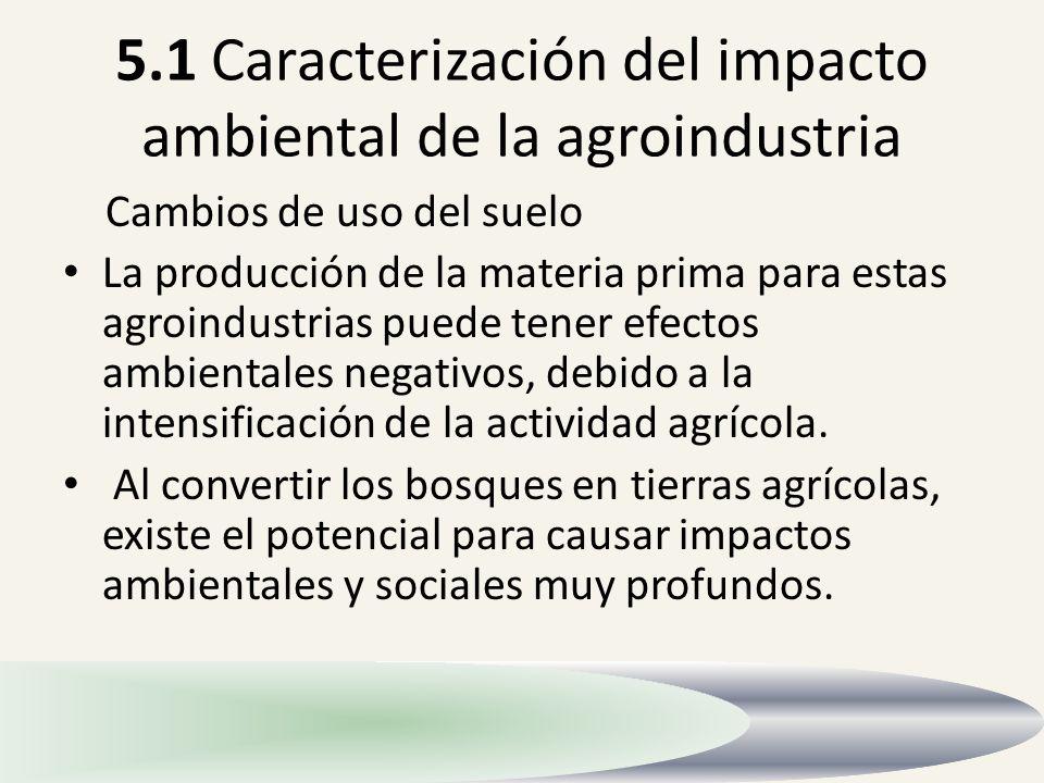 5.1 Caracterización del impacto ambiental de la agroindustria Cambios de uso del suelo La producción de la materia prima para estas agroindustrias pue