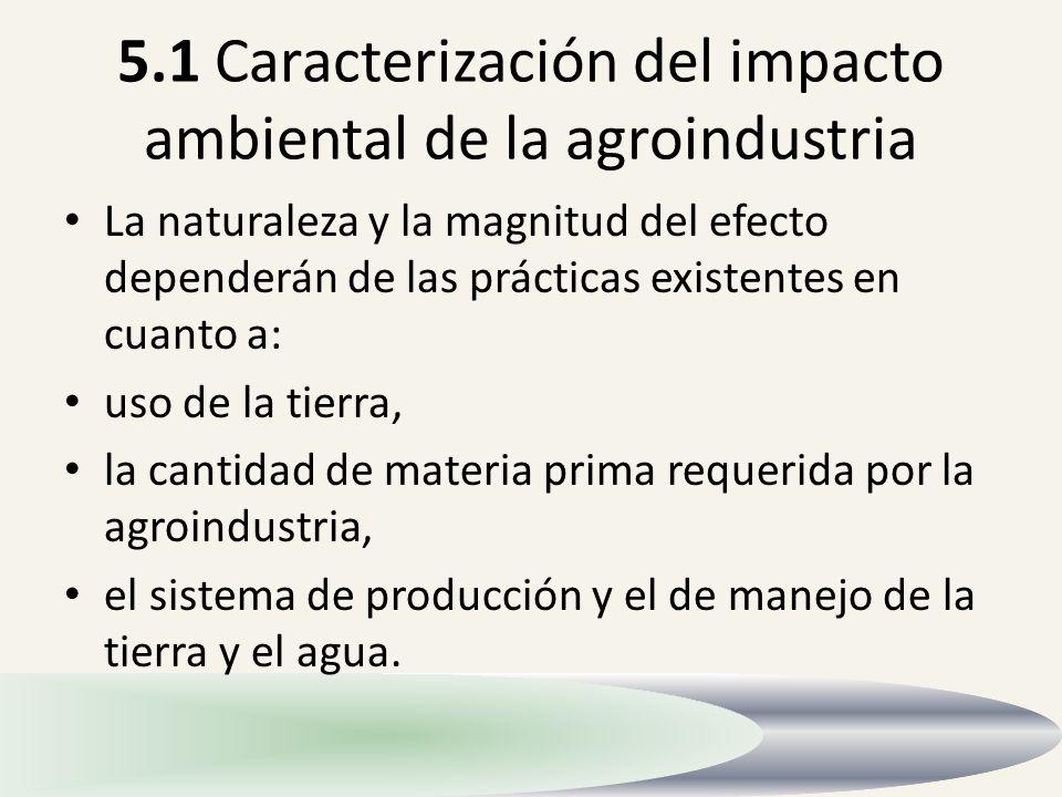 5.1 Caracterización del impacto ambiental de la agroindustria La naturaleza y la magnitud del efecto dependerán de las prácticas existentes en cuanto