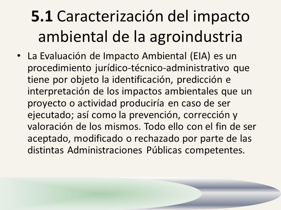 5.1 Caracterización del impacto ambiental de la agroindustria La Evaluación de Impacto Ambiental (EIA) es un procedimiento jurídico-técnico-administra