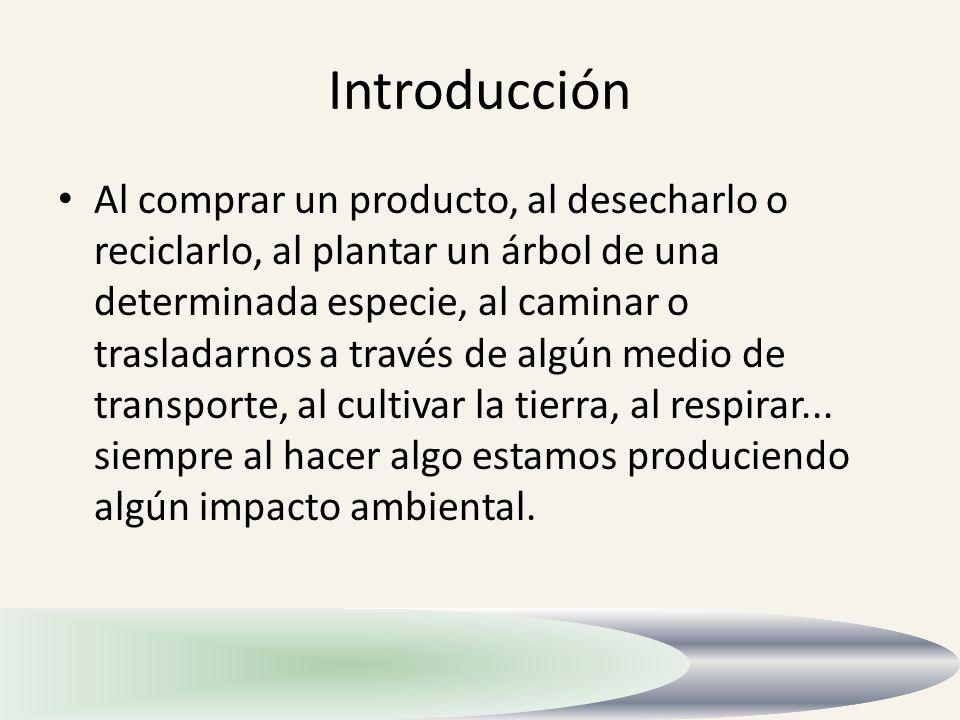 Introducción Al comprar un producto, al desecharlo o reciclarlo, al plantar un árbol de una determinada especie, al caminar o trasladarnos a través de