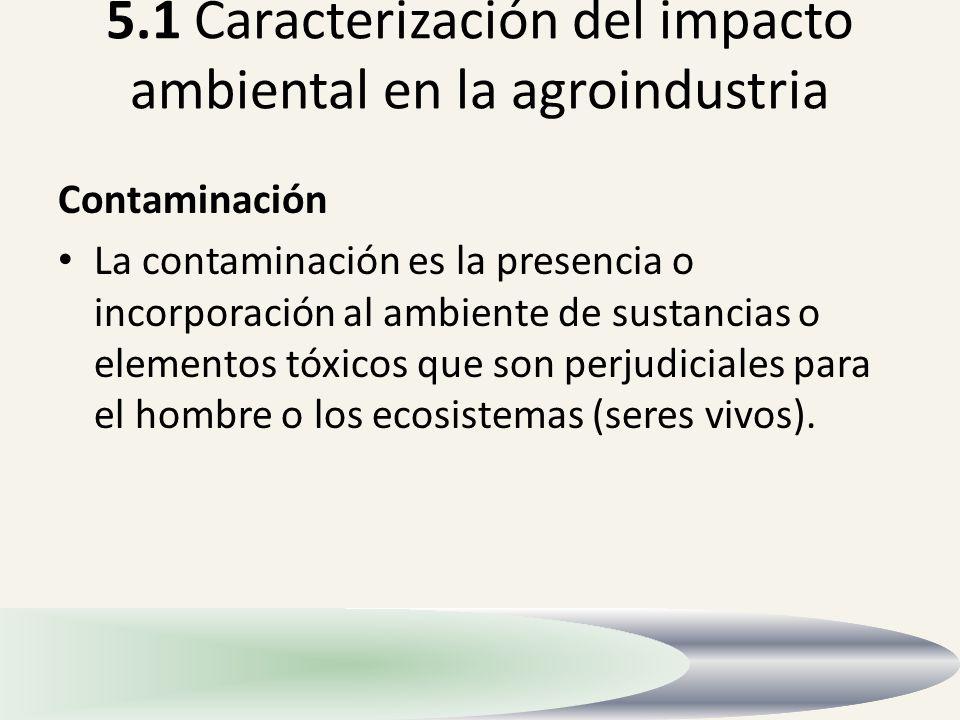 5.1 Caracterización del impacto ambiental en la agroindustria Contaminación La contaminación es la presencia o incorporación al ambiente de sustancias