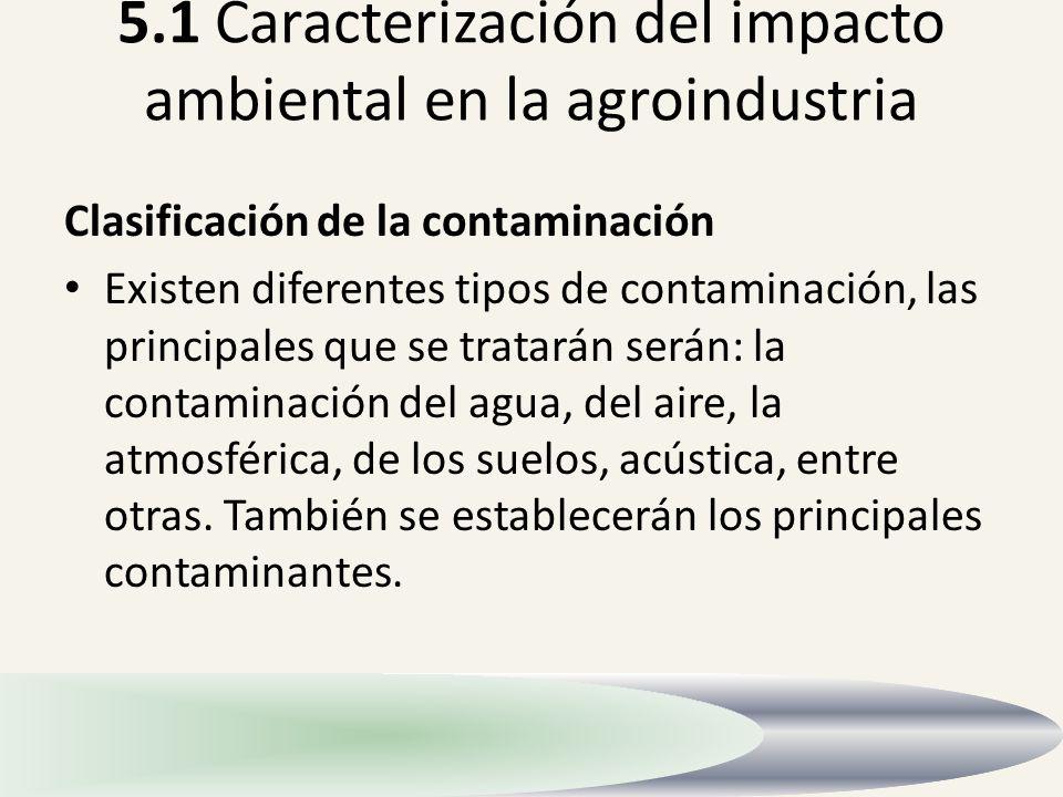 5.1 Caracterización del impacto ambiental en la agroindustria Clasificación de la contaminación Existen diferentes tipos de contaminación, las princip