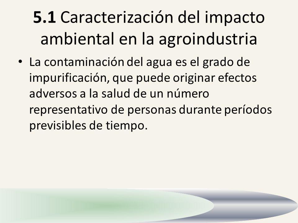 5.1 Caracterización del impacto ambiental en la agroindustria La contaminación del agua es el grado de impurificación, que puede originar efectos adve