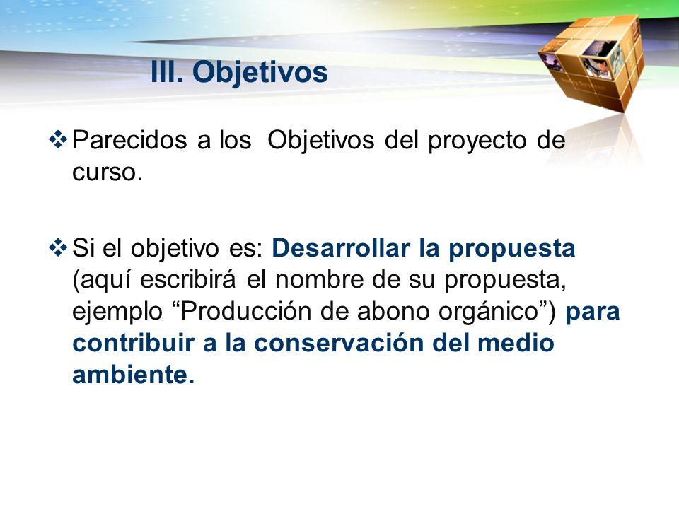 III. Objetivos Parecidos a los Objetivos del proyecto de curso. Si el objetivo es: Desarrollar la propuesta (aquí escribirá el nombre de su propuesta,