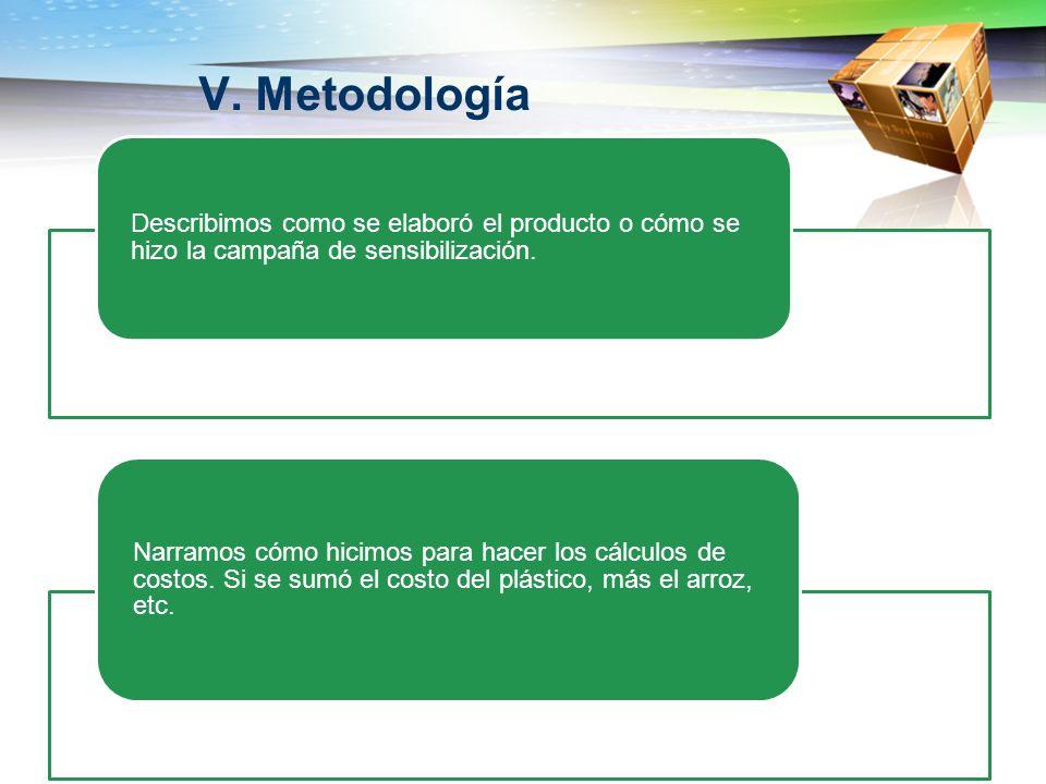 V. Metodología Describimos como se elaboró el producto o cómo se hizo la campaña de sensibilización. Narramos cómo hicimos para hacer los cálculos de