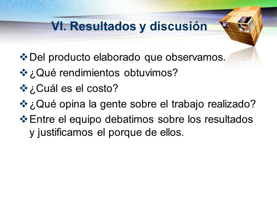 VI. Resultados y discusión Del producto elaborado que observamos. ¿Qué rendimientos obtuvimos? ¿Cuál es el costo? ¿Qué opina la gente sobre el trabajo