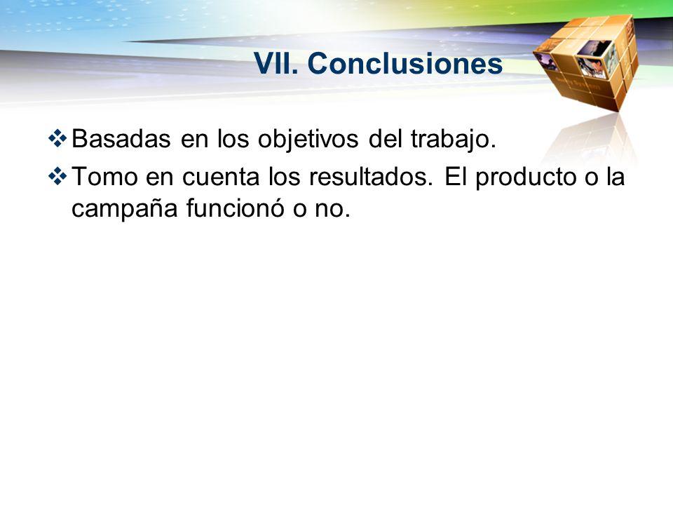 VII. Conclusiones Basadas en los objetivos del trabajo. Tomo en cuenta los resultados. El producto o la campaña funcionó o no.