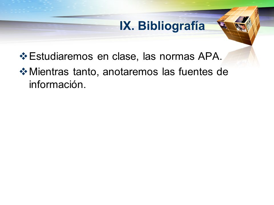 IX. Bibliografía Estudiaremos en clase, las normas APA. Mientras tanto, anotaremos las fuentes de información.