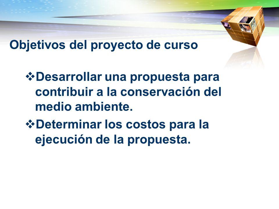 Objetivos del proyecto de curso Desarrollar una propuesta para contribuir a la conservación del medio ambiente. Determinar los costos para la ejecució