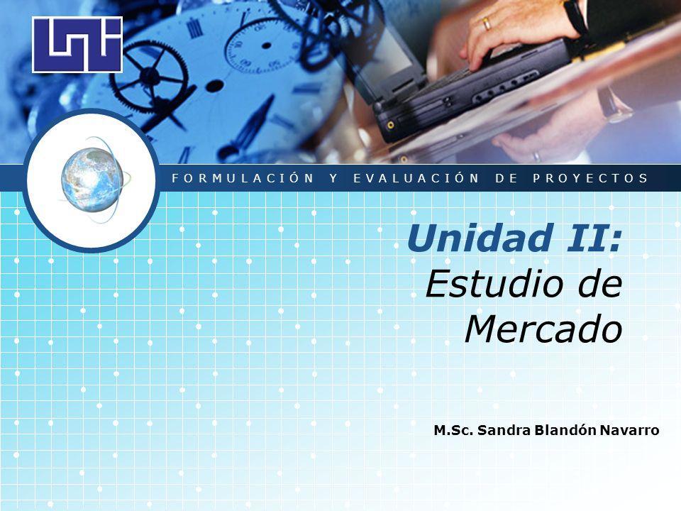 LOGO Unidad II: Estudio de Mercado M.Sc. Sandra Blandón Navarro FORMULACIÓN Y EVALUACIÓN DE PROYECTOS