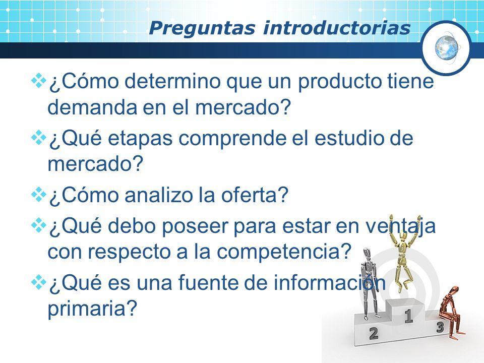 Preguntas introductorias ¿Cómo determino que un producto tiene demanda en el mercado? ¿Qué etapas comprende el estudio de mercado? ¿Cómo analizo la of