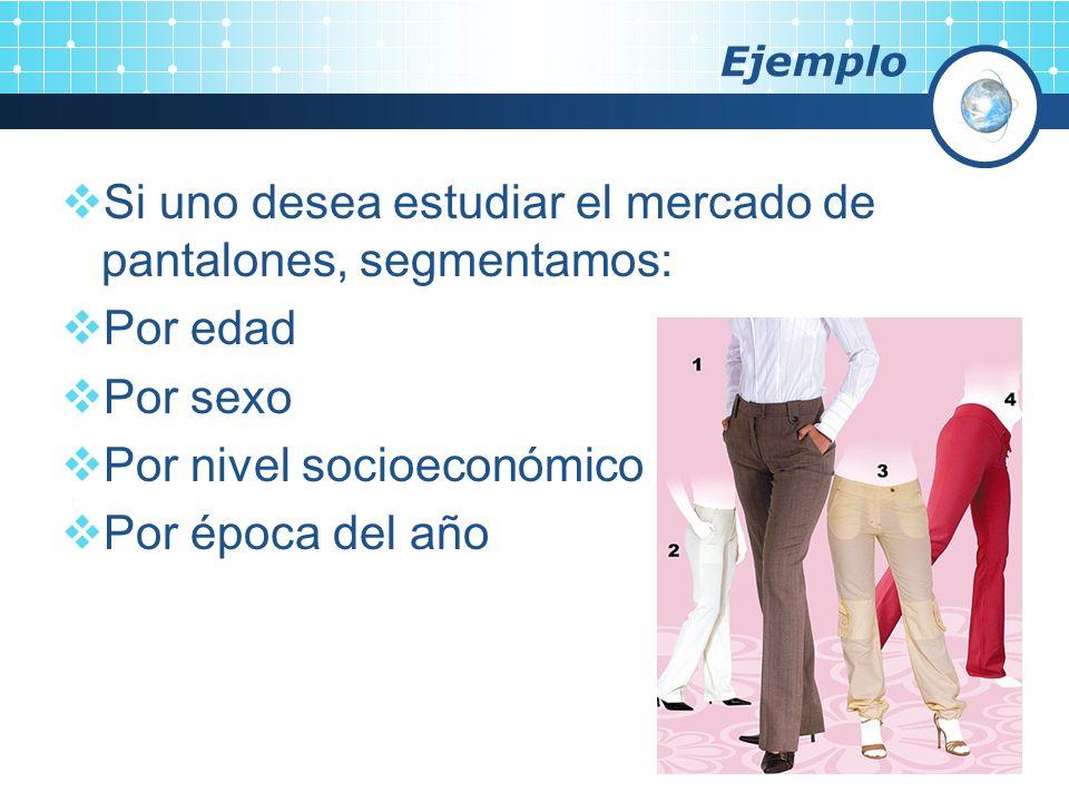 Ejemplo Si uno desea estudiar el mercado de pantalones, segmentamos: Por edad Por sexo Por nivel socioeconómico Por época del año