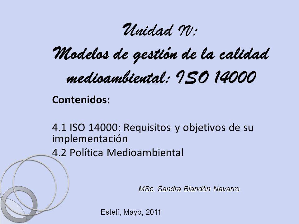 Ing. Sandra Blandón Navarro Unidad IV : Modelos de gestión de la calidad medioambiental: ISO 14000 Contenidos: 4.1 ISO 14000: Requisitos y objetivos d