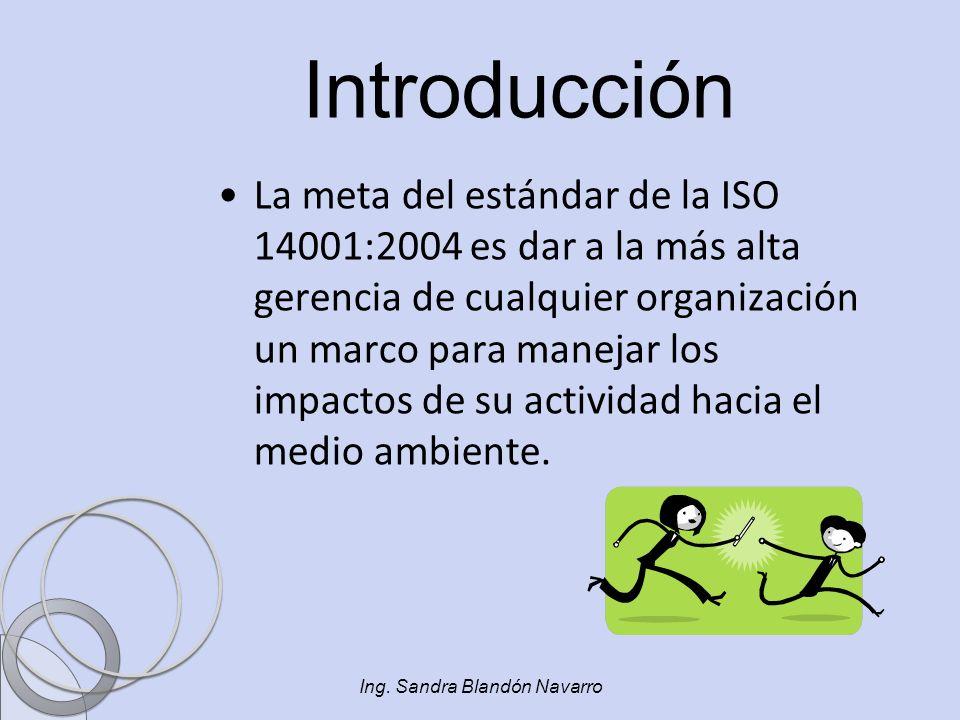 Ing. Sandra Blandón Navarro Introducción La meta del estándar de la ISO 14001:2004 es dar a la más alta gerencia de cualquier organización un marco pa