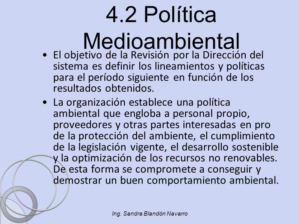 Ing. Sandra Blandón Navarro 4.2 Política Medioambiental El objetivo de la Revisión por la Dirección del sistema es definir los lineamientos y política