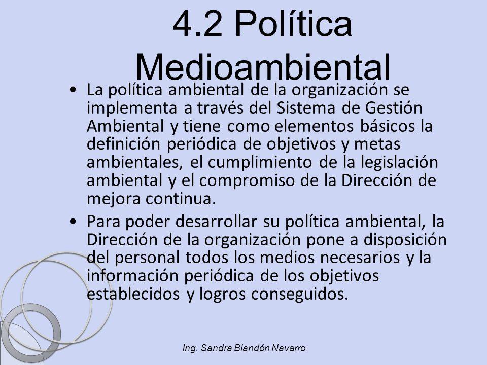 Ing. Sandra Blandón Navarro 4.2 Política Medioambiental La política ambiental de la organización se implementa a través del Sistema de Gestión Ambient