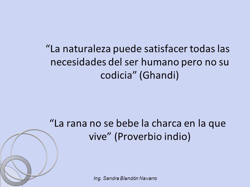 La naturaleza puede satisfacer todas las necesidades del ser humano pero no su codicia (Ghandi) La rana no se bebe la charca en la que vive (Proverbio