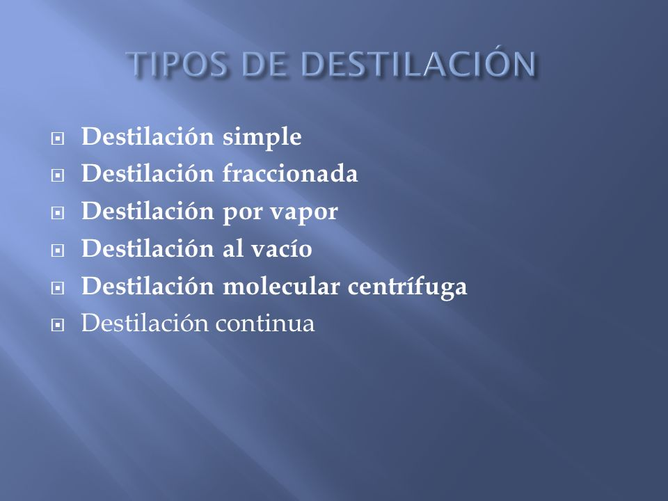 Destilación simple Destilación fraccionada Destilación por vapor Destilación al vacío Destilación molecular centrífuga Destilación continua