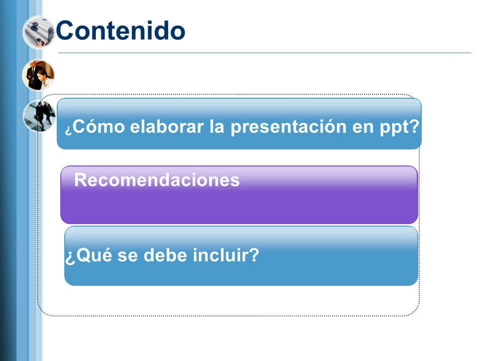 Recomendaciones ¿Qué se debe incluir? ¿ Cómo elaborar la presentación en ppt? Contenido