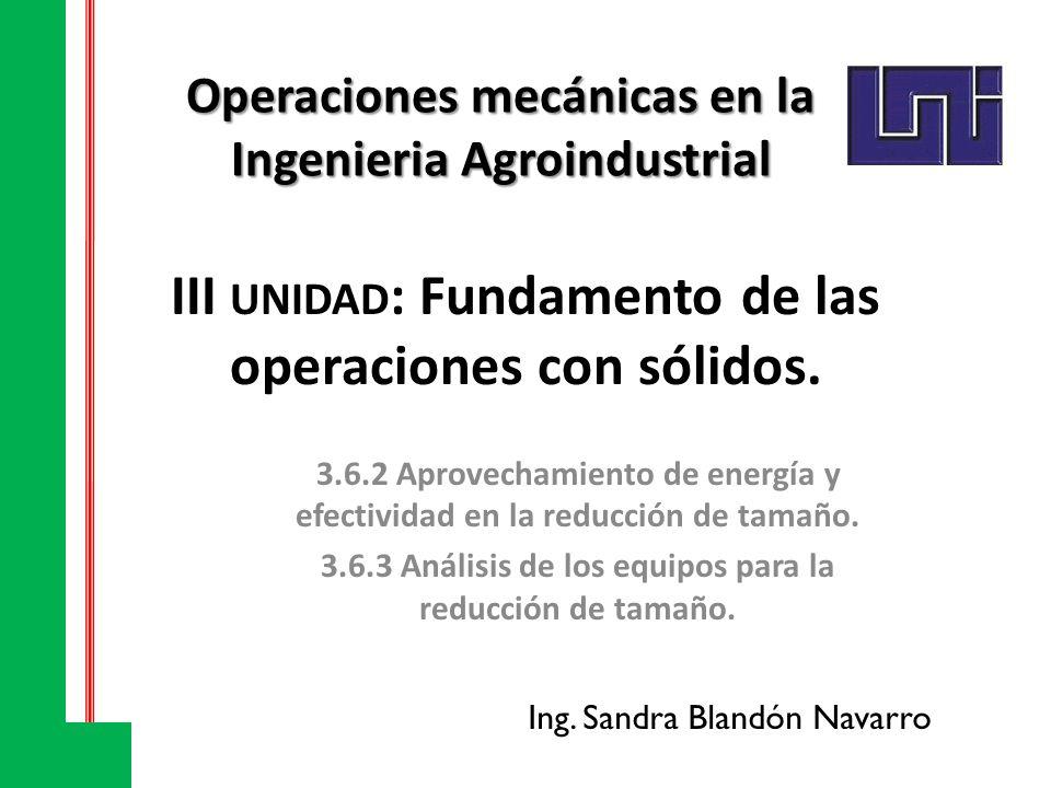 III UNIDAD : Fundamento de las operaciones con sólidos. 3.6.2 Aprovechamiento de energía y efectividad en la reducción de tamaño. 3.6.3 Análisis de lo