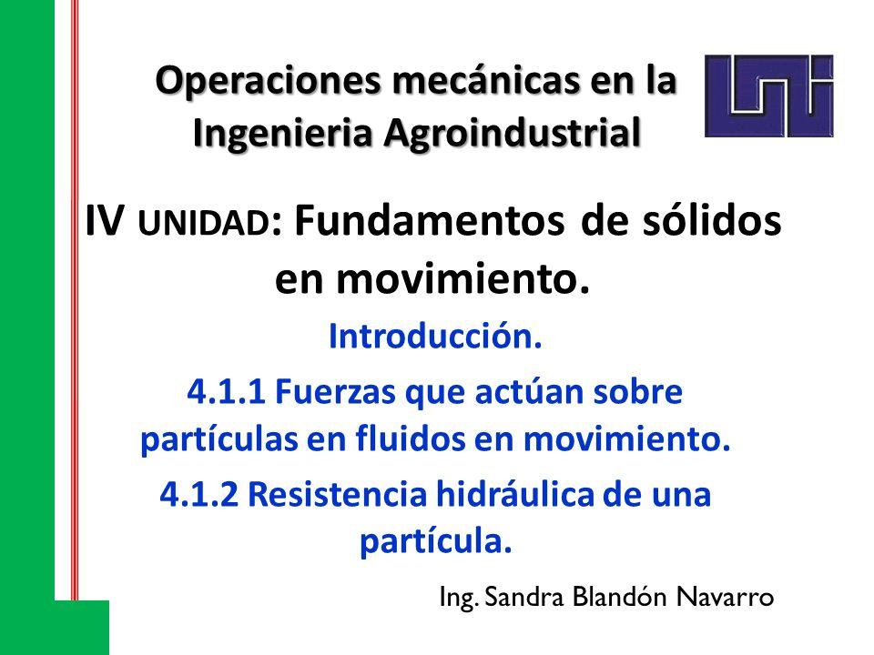 IV UNIDAD : Fundamentos de sólidos en movimiento. Introducción. 4.1.1Fuerzas que actúan sobre partículas en fluidos en movimiento. 4.1.2Resistencia hi