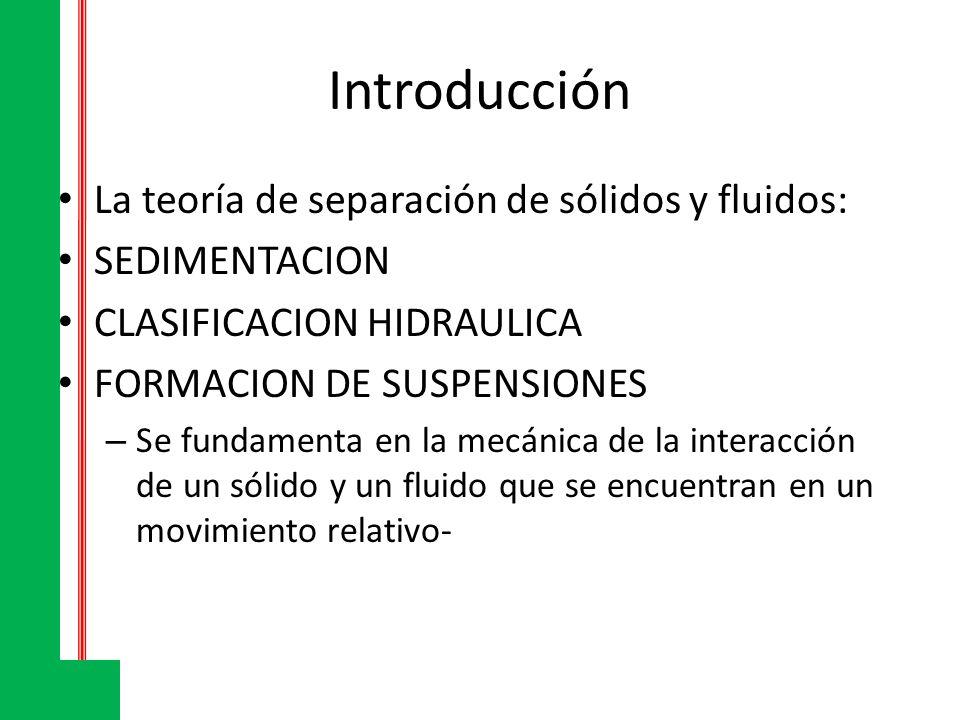 Introducción La teoría de separación de sólidos y fluidos: SEDIMENTACION CLASIFICACION HIDRAULICA FORMACION DE SUSPENSIONES – Se fundamenta en la mecá