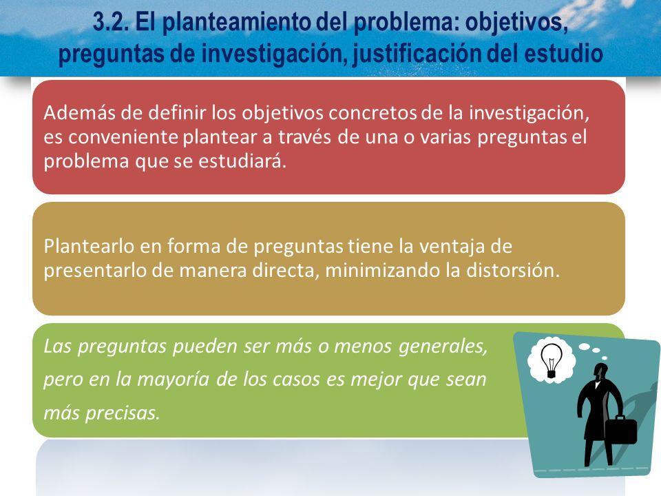 3.2. El planteamiento del problema: objetivos, preguntas de investigación, justificación del estudio Además de definir los objetivos concretos de la i
