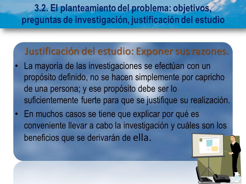 3.2. El planteamiento del problema: objetivos, preguntas de investigación, justificación del estudio Justificación del estudio: Exponer sus razones. J